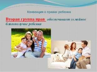 Конвенция о правах ребенка Вторая группа прав обеспечивает семейное благополу