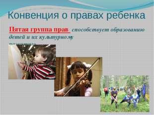Конвенция о правах ребенка Пятая группа прав способствует образованию детей и