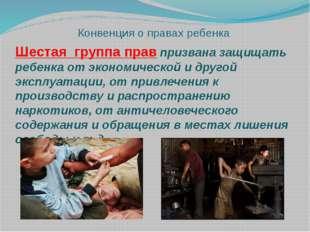 Конвенция о правах ребенка Шестая группа прав призвана защищать ребенка от эк