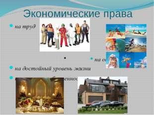Экономические права на труд • на отдых на достойный уровень жизни на частную
