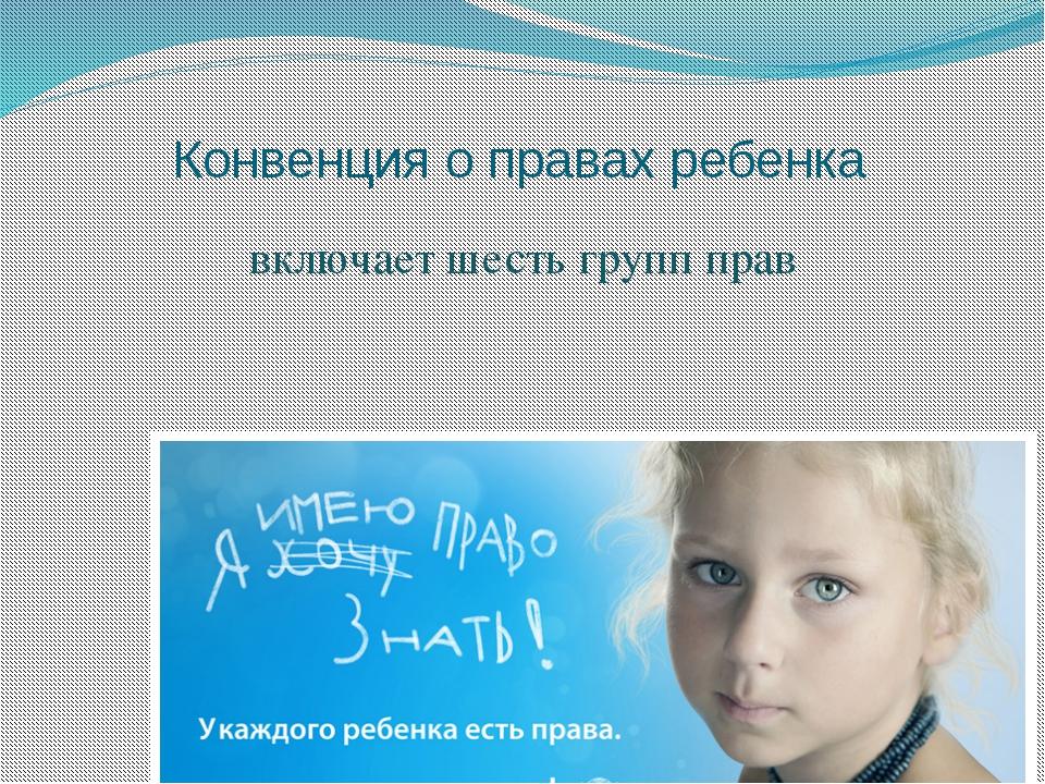 Конвенция о правах ребенка включает шесть групп прав