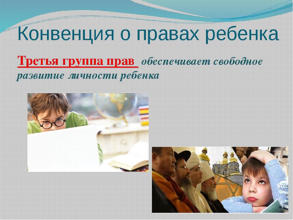 Конвенция о правах ребенка Третья группа прав обеспечивает свободное развитие...