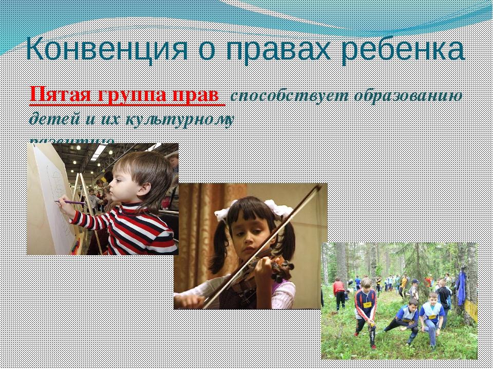 Конвенция о правах ребенка Пятая группа прав способствует образованию детей и...