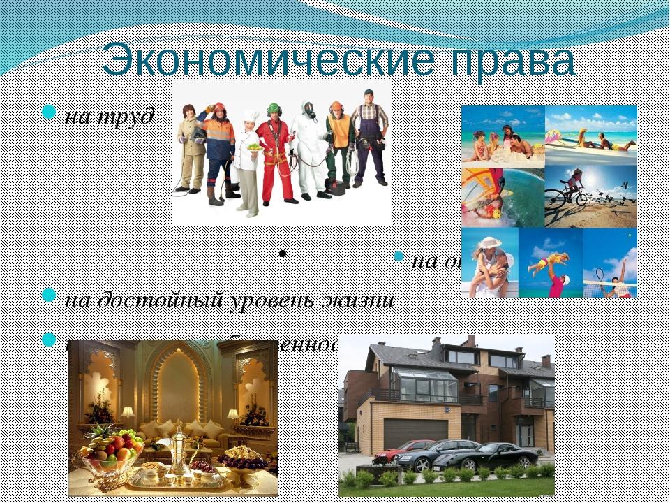 Экономические права на труд • на отдых на достойный уровень жизни на частную...
