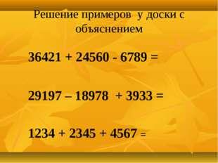 Решение примеров у доски с объяснением 36421 + 24560 - 6789 = 29197 – 18978 +