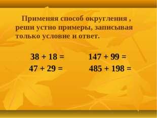 Применяя способ округления , реши устно примеры, записывая только условие и