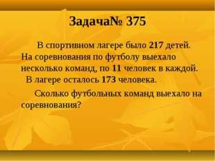 Задача№ 375 В спортивном лагере было 217 детей. На соревнования по футболу вы