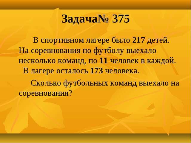 Задача№ 375 В спортивном лагере было 217 детей. На соревнования по футболу вы...