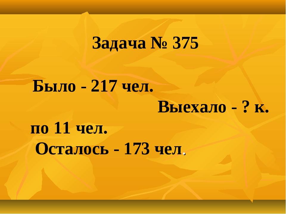 Задача № 375 Было - 217 чел. Выехало - ? к. по 11 чел. Осталось - 173 чел.