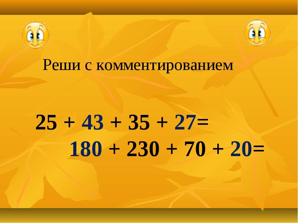 Реши с комментированием 25 + 43 + 35 + 27= 180 + 230 + 70 + 20=