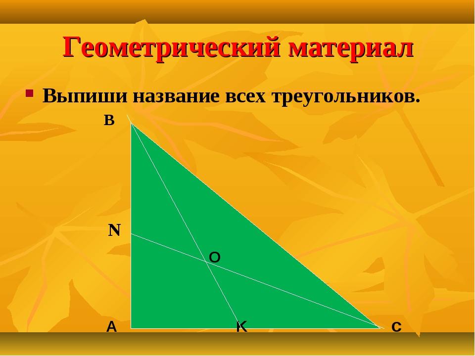 Геометрический материал Выпиши название всех треугольников. O А K с В N