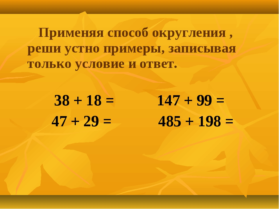 Применяя способ округления , реши устно примеры, записывая только условие и...