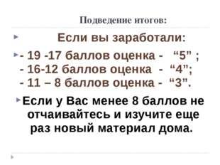 """Подведение итогов: Если вы заработали: - 19 -17 баллов оценка - """"5"""" ; - 16-1"""