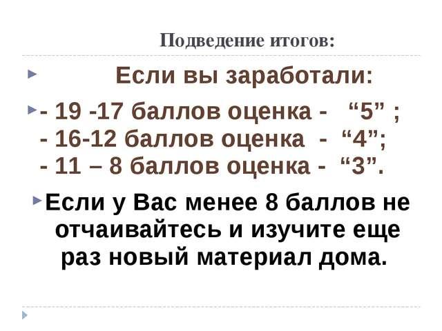"""Подведение итогов: Если вы заработали: - 19 -17 баллов оценка - """"5"""" ; - 16-1..."""