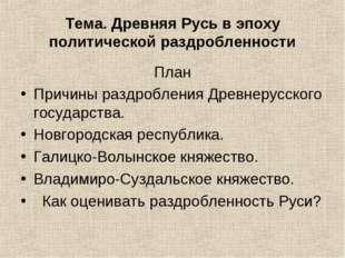 Тема. Древняя Русь в эпоху политической раздробленности План Причины раздробл