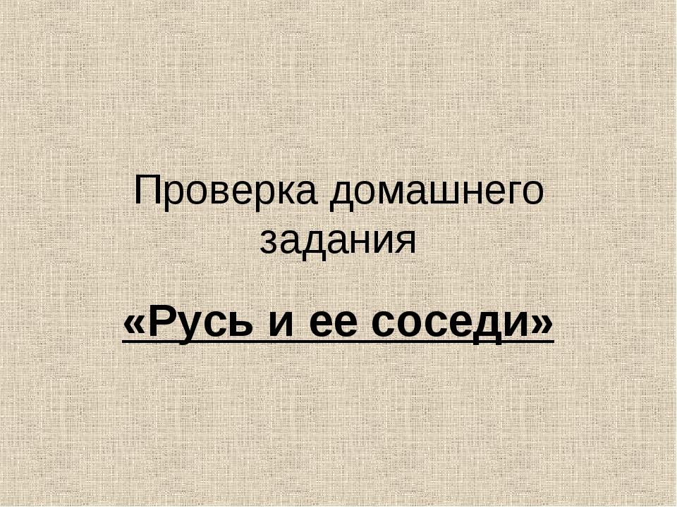 Проверка домашнего задания «Русь и ее соседи»
