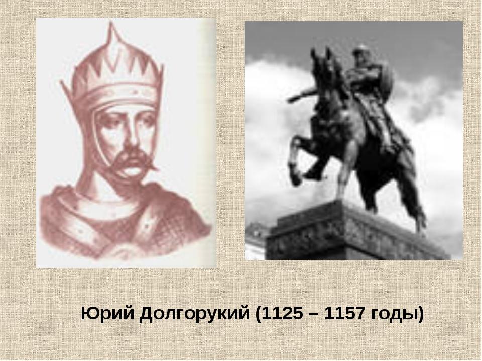 Юрий Долгорукий (1125 – 1157 годы)