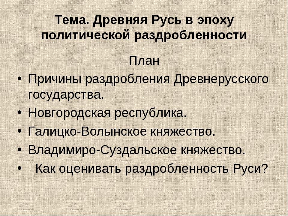 Тема. Древняя Русь в эпоху политической раздробленности План Причины раздробл...