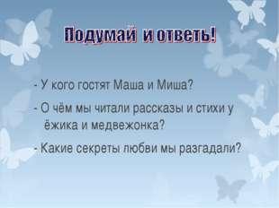- У кого гостят Маша и Миша? - О чём мы читали рассказы и стихи у ёжика и мед