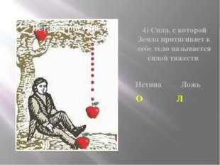 4) Сила, с которой Земля притягивает к себе тело называется силой тяжести Ист