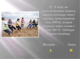 6) В игре по перетягиванию каната, первая команда тянет вправо, прикладывая с