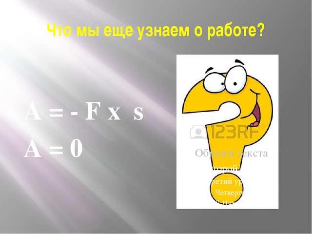 Что мы еще узнаем о работе? А = - F x s А = 0