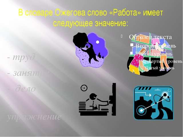 В словаре Ожегова слово «Работа» имеет следующее значение: - труд - занятие -...