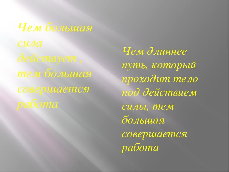 Чем большая сила действует , тем большая совершается работа Чем длиннее путь,...