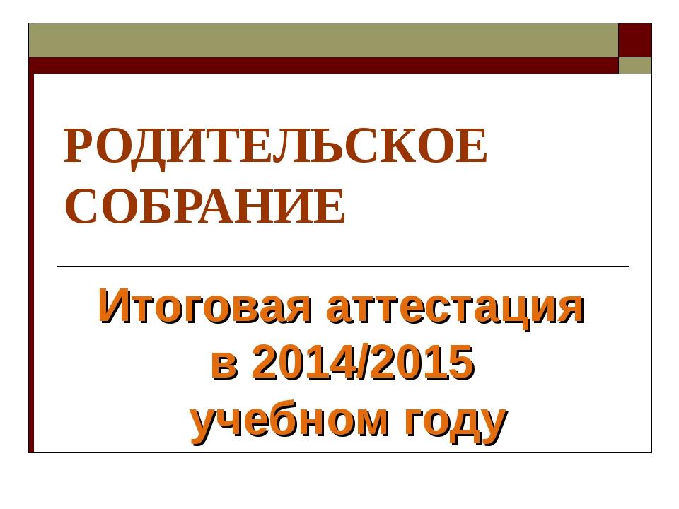 РОДИТЕЛЬСКОЕ СОБРАНИЕ Итоговая аттестация в 2014/2015 учебном году