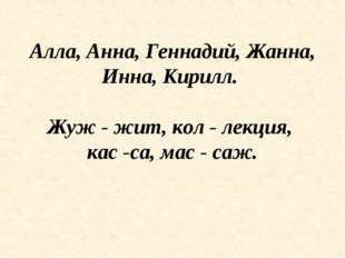 Алла, Анна, Геннадий, Жанна, Инна, Кирилл. Жуж - жит, кол - лекция, кас -са,
