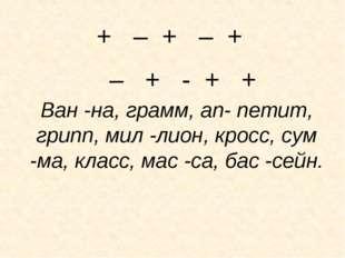 + – + – + – + - + +  Ван -на, грамм, ап- петит, грипп, мил -лион, кросс, су