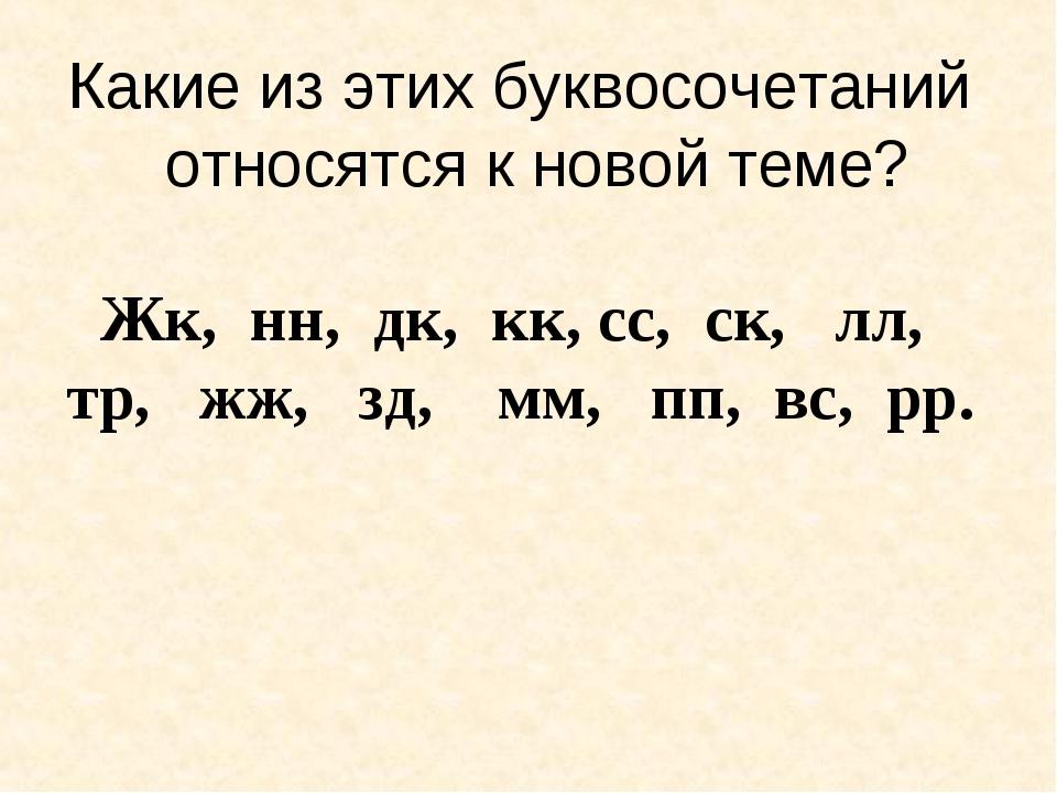 Какие из этих буквосочетаний относятся к новой теме? Жк, нн, дк, кк, сс, ск,...