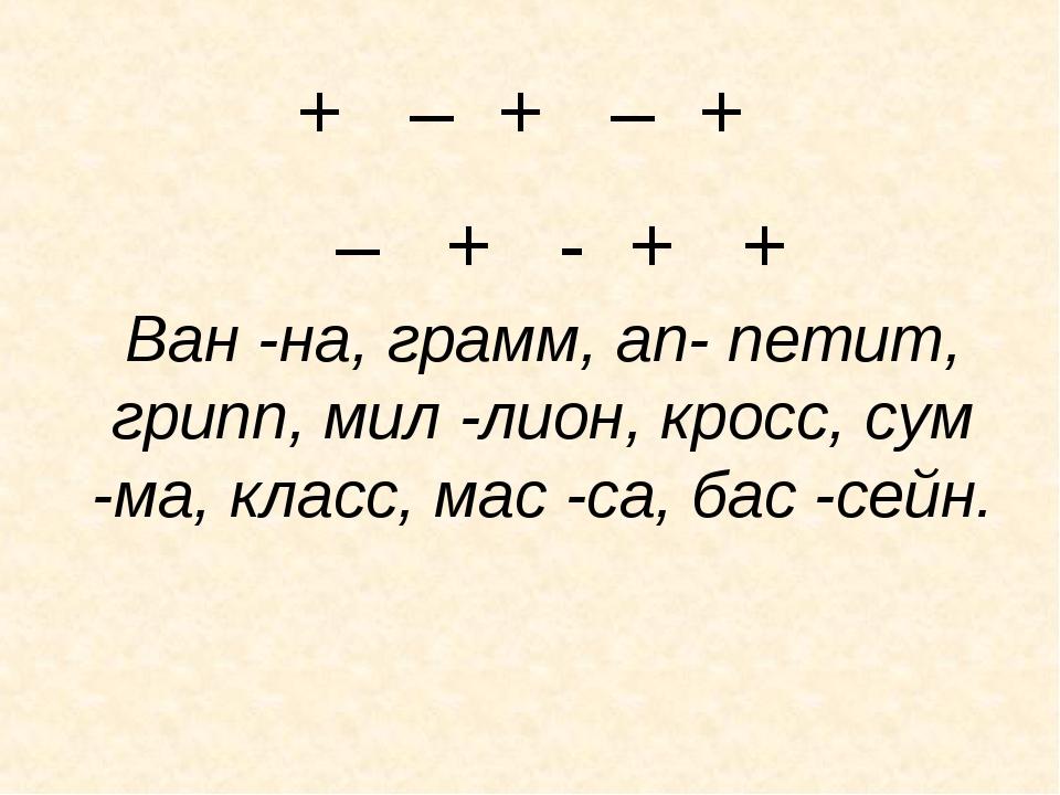 + – + – + – + - + +  Ван -на, грамм, ап- петит, грипп, мил -лион, кросс, су...