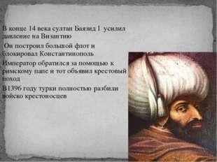 В конце 14 века султан Баязид I усилил давление на Византию Он построил больш