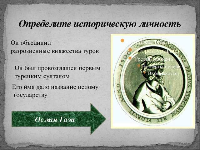 Определите историческую личность Он объединил разрозненные княжества турок Он...