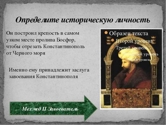 Определите историческую личность Мехмед II Завоеватель Он построил крепость в...