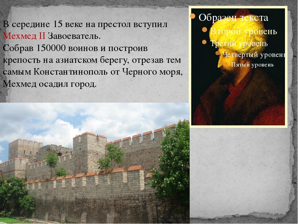 В середине 15 веке на престол вступил Мехмед II Завоеватель. Собрав 150000 в...