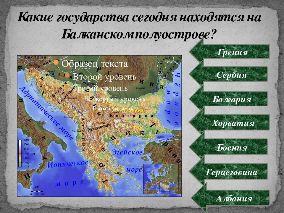 Какие государства сегодня находятся на Балканском полуострове? Греция Сербия...