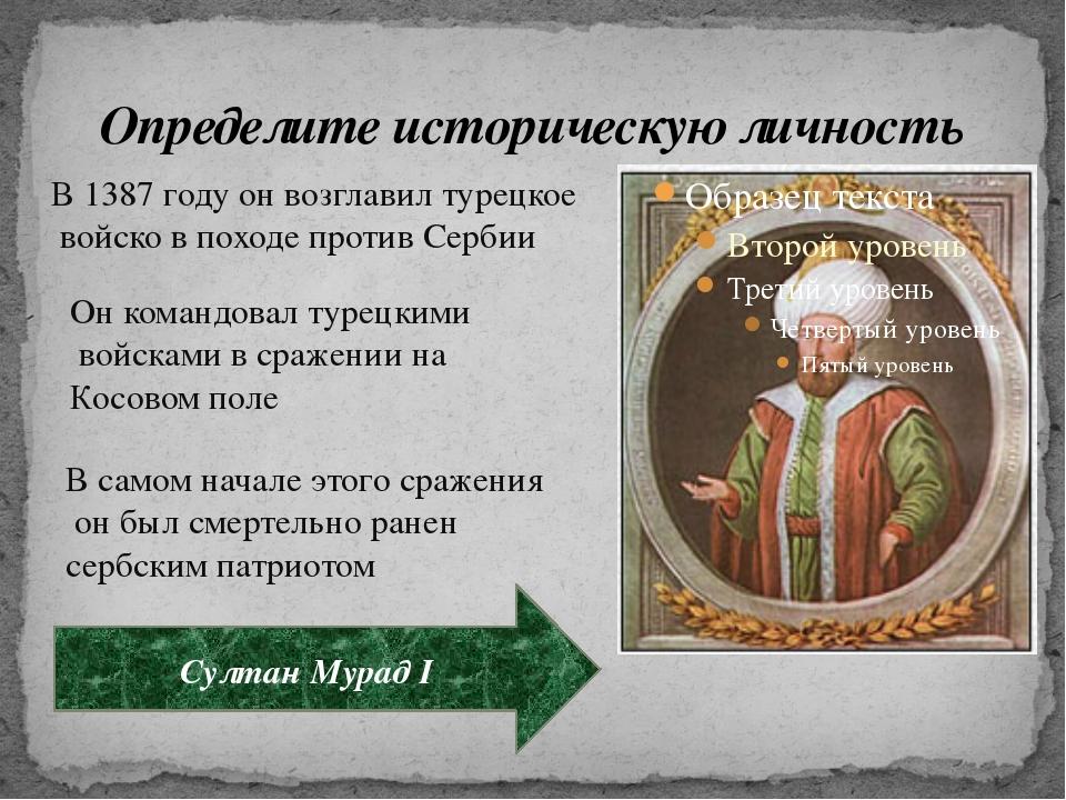 Определите историческую личность В 1387 году он возглавил турецкое войско в п...