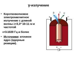γ-излучение Свойства: Имеет огромную проникающую способность, оказывает сильн