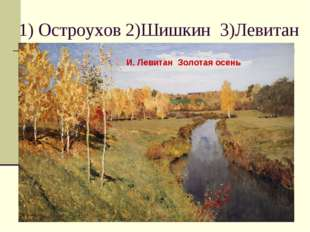 1) Остроухов 2)Шишкин 3)Левитан И. Левитан Золотая осень