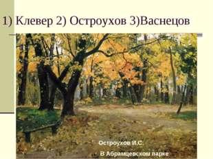 1) Клевер 2) Остроухов 3)Васнецов Остроухов И.С. В Абрамцевском парке