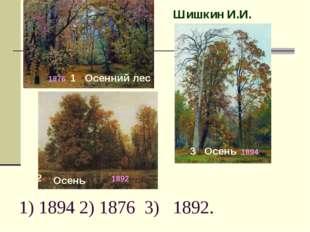 1) 1894 2) 1876 3) 1892. Шишкин И.И. Осенний лес Осень Осень 1 2 3 1892. 1894