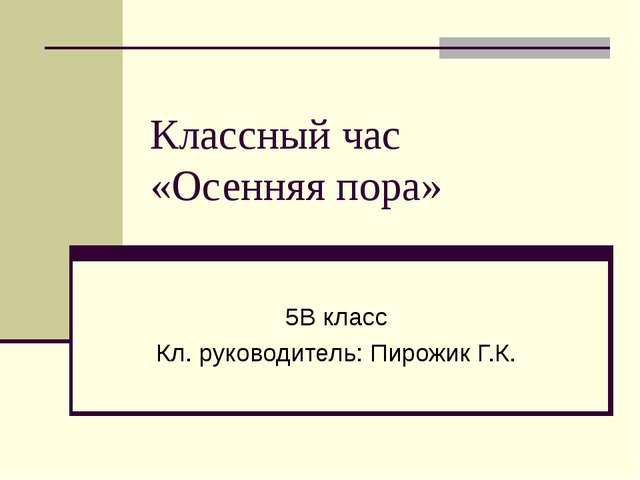 Классный час «Осенняя пора» 5В класс Кл. руководитель: Пирожик Г.К.