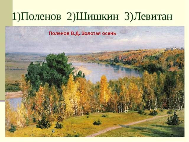 1)Поленов 2)Шишкин 3)Левитан Поленов В.Д. Золотая осень