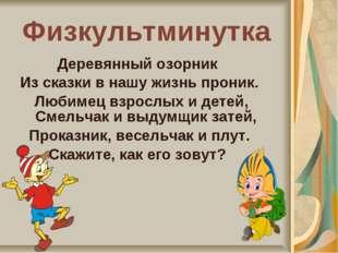 Физкультминутка Деревянный озорник Из сказки в нашу жизнь проник. Любимец взр