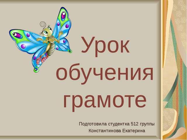 Урок обучения грамоте Подготовила студентка 512 группы Константинова Екатерина