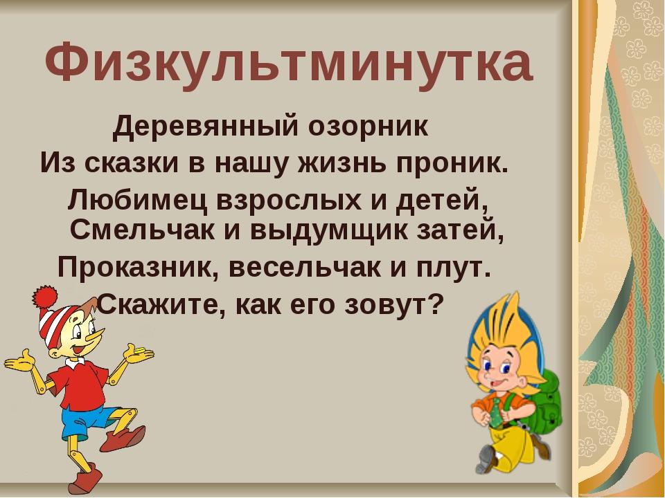 Физкультминутка Деревянный озорник Из сказки в нашу жизнь проник. Любимец взр...