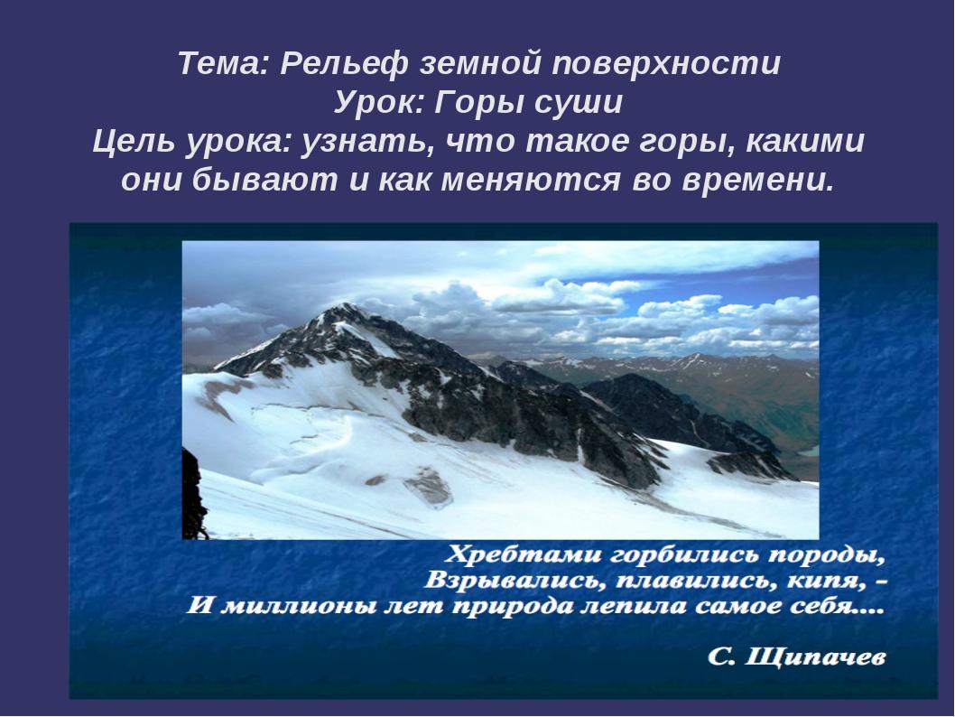 Тема: Рельеф земной поверхности Урок: Горы суши Цель урока: узнать, что такое...