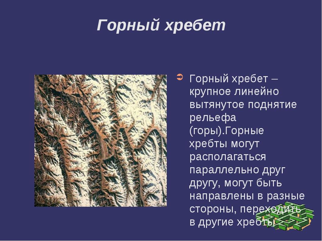 Горный хребет Горный хребет – крупное линейно вытянутое поднятие рельефа (гор...